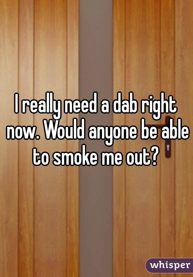 I really need a dab right now. Would anyone be able to smoke me out?