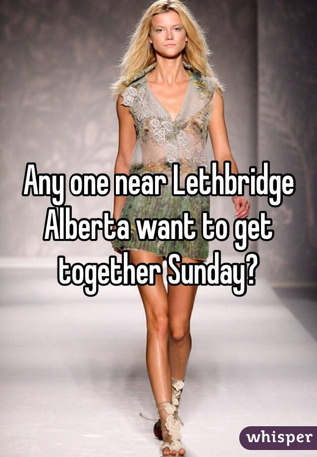 Any one near Lethbridge Alberta want to get together Sunday?