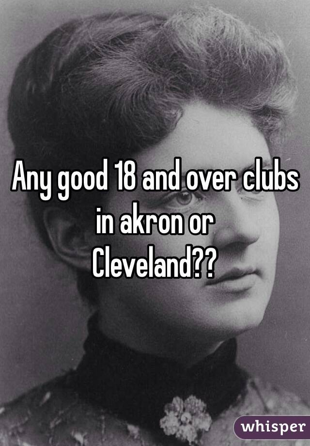 Any good 18 and over clubs in akron or Cleveland??