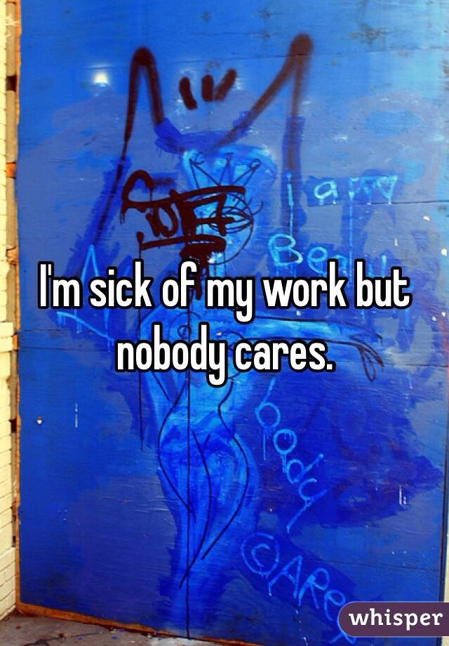 I'm sick of my work but nobody cares.