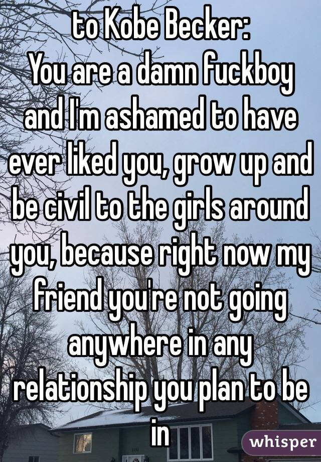 to Kobe Becker: You are a damn fuckboy and I'm ashamed to have ever liked you, grow up and be civil to the girls around you, because right now my friend you're not going anywhere in any relationship you plan to be in