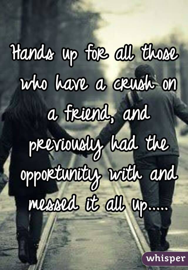 Hands up for all those who have a crush on a friend, and previously had the opportunity with and messed it all up.....