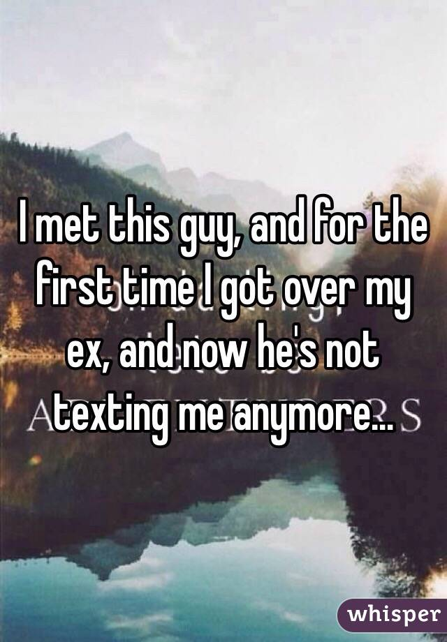 I met this guy, and for the first time I got over my ex, and now he's not texting me anymore…