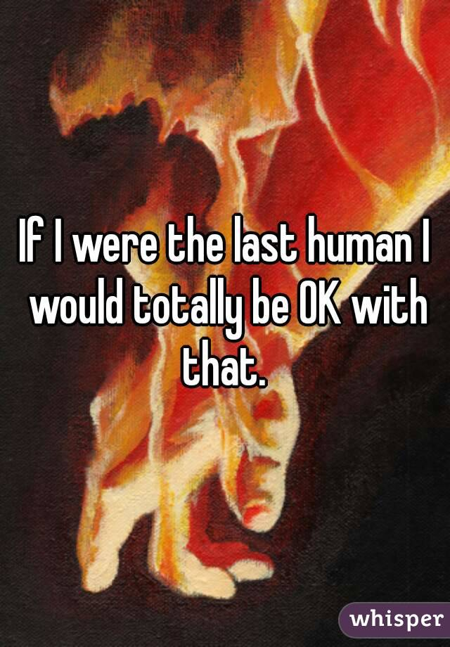If I were the last human I would totally be OK with that.