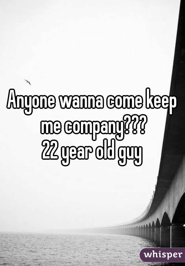 Anyone wanna come keep me company??? 22 year old guy