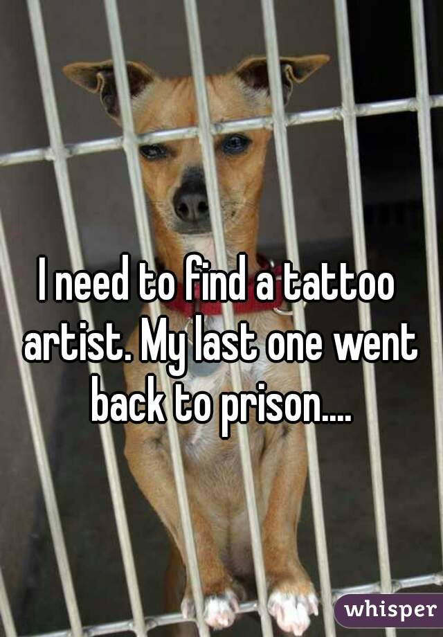 I need to find a tattoo artist. My last one went back to prison....