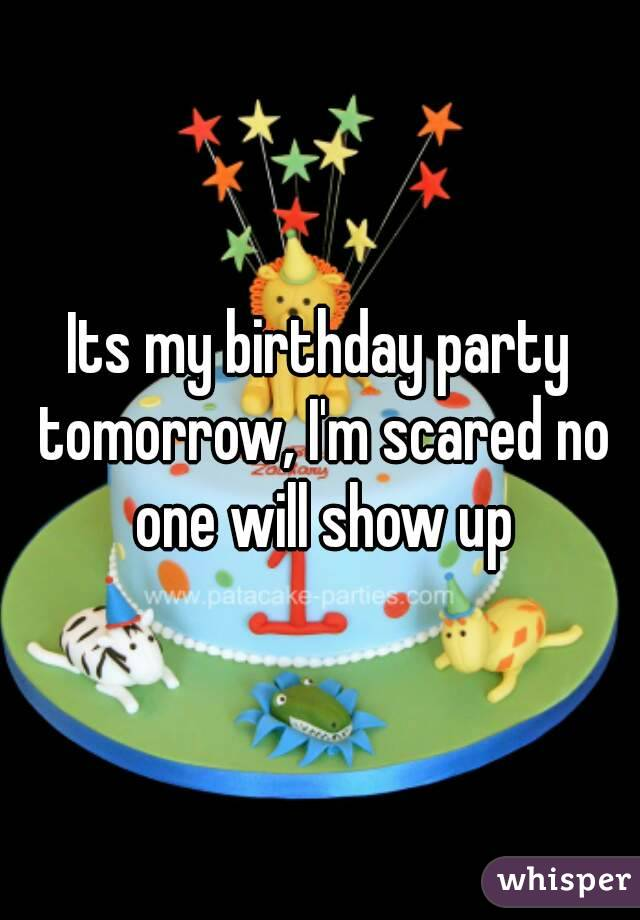 Its my birthday party tomorrow, I'm scared no one will show up