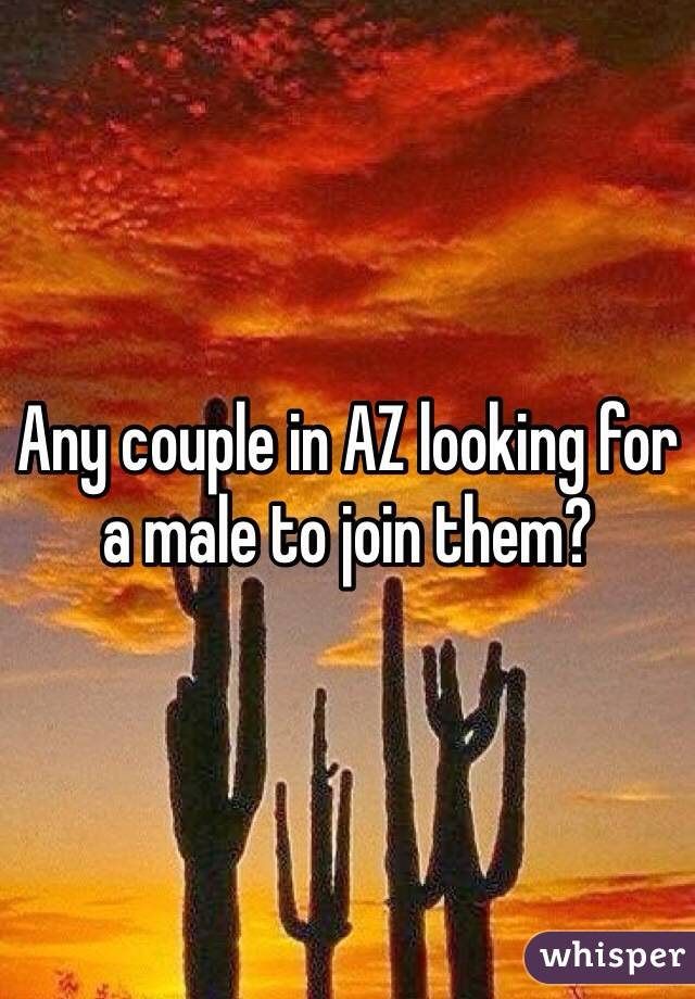 Any couple in AZ looking for a male to join them?