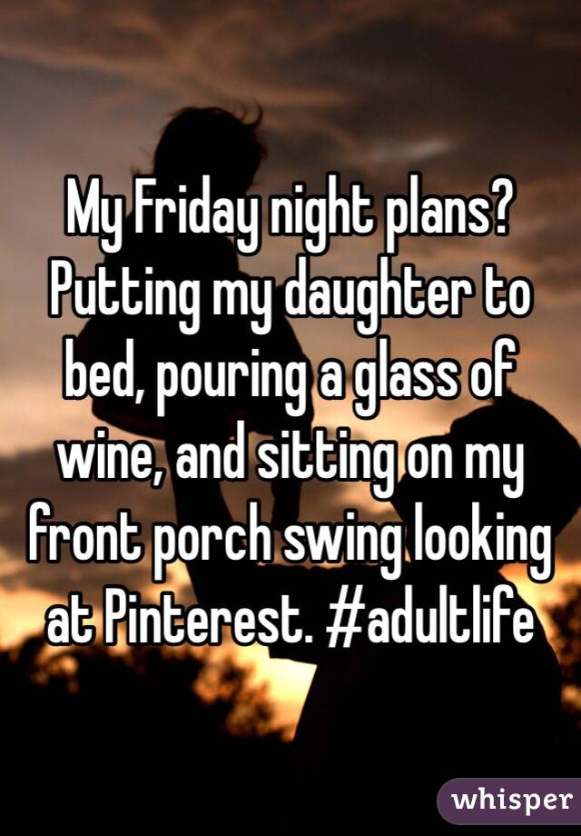 My Friday night plans? Putting my daughter to bed, pouring a glass of wine, and sitting on my front porch swing looking at Pinterest. #adultlife