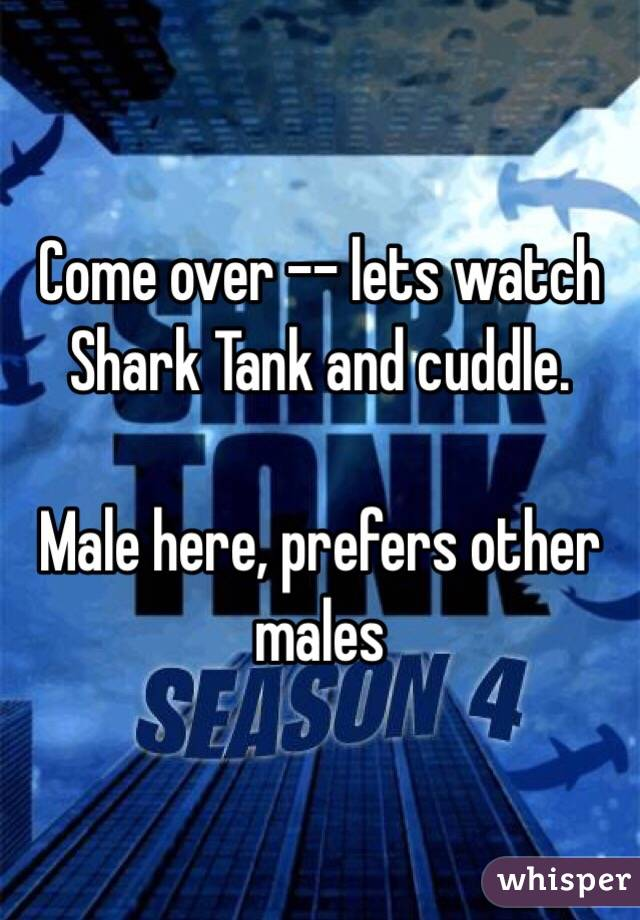 Come over -- lets watch Shark Tank and cuddle.    Male here, prefers other males