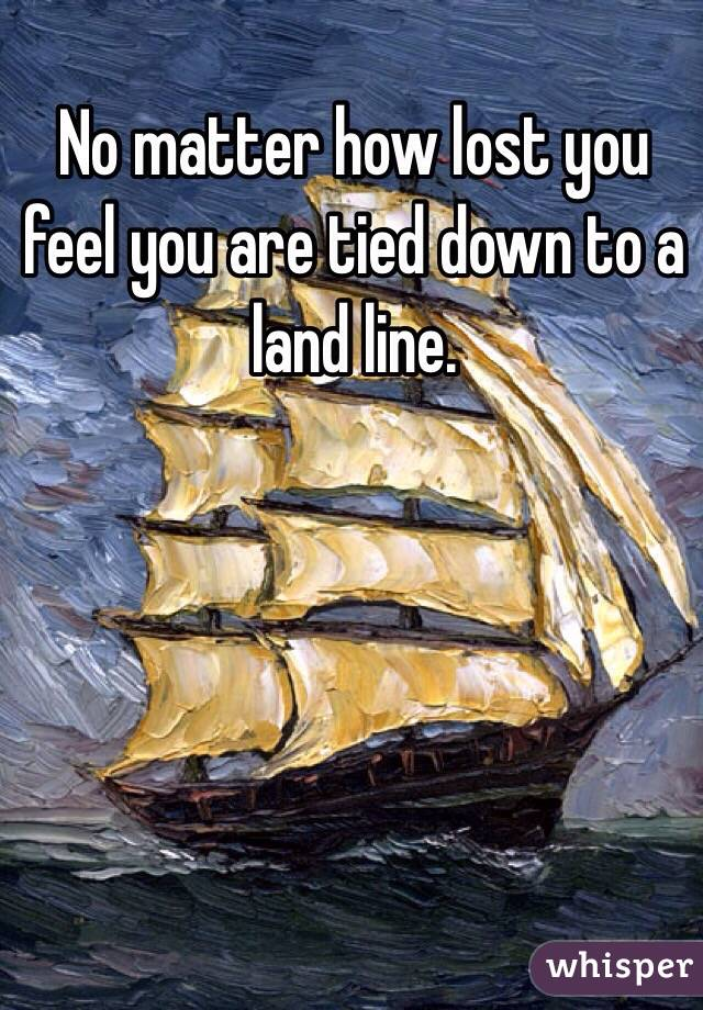 No matter how lost you feel you are tied down to a land line.