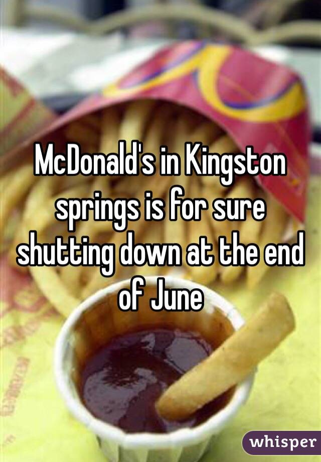 McDonald's in Kingston springs is for sure shutting down at the end of June