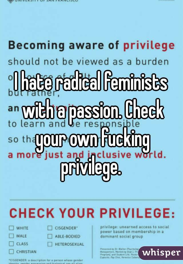 I hate radical feminists with a passion. Check your own fucking privilege.