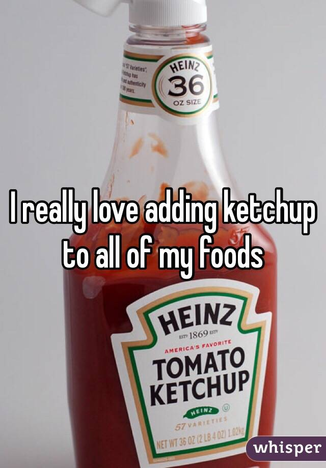 I really love adding ketchup to all of my foods