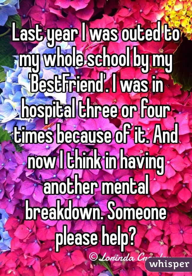Last year I was outed to my whole school by my 'BestFriend'. I was in hospital three or four times because of it. And now I think in having another mental breakdown. Someone please help?