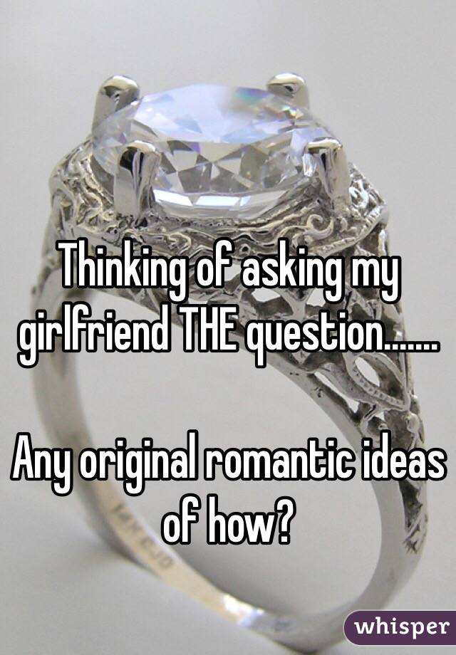Thinking of asking my girlfriend THE question.......  Any original romantic ideas of how?