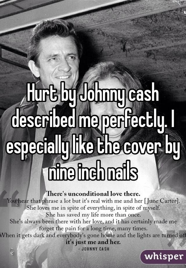 Hurt by Johnny cash described me perfectly. I especially like the cover by nine inch nails