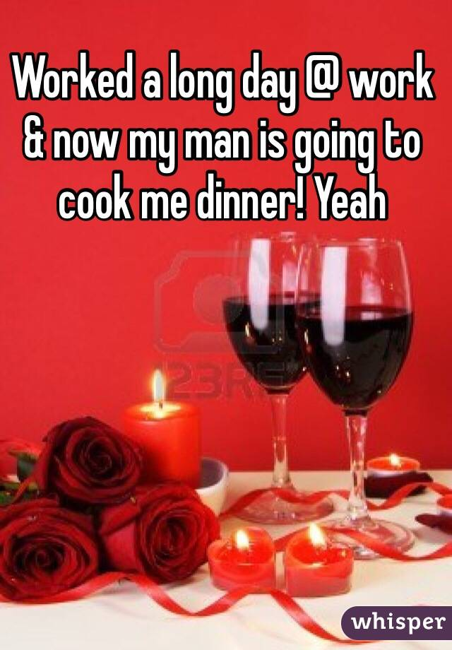 Worked a long day @ work & now my man is going to cook me dinner! Yeah