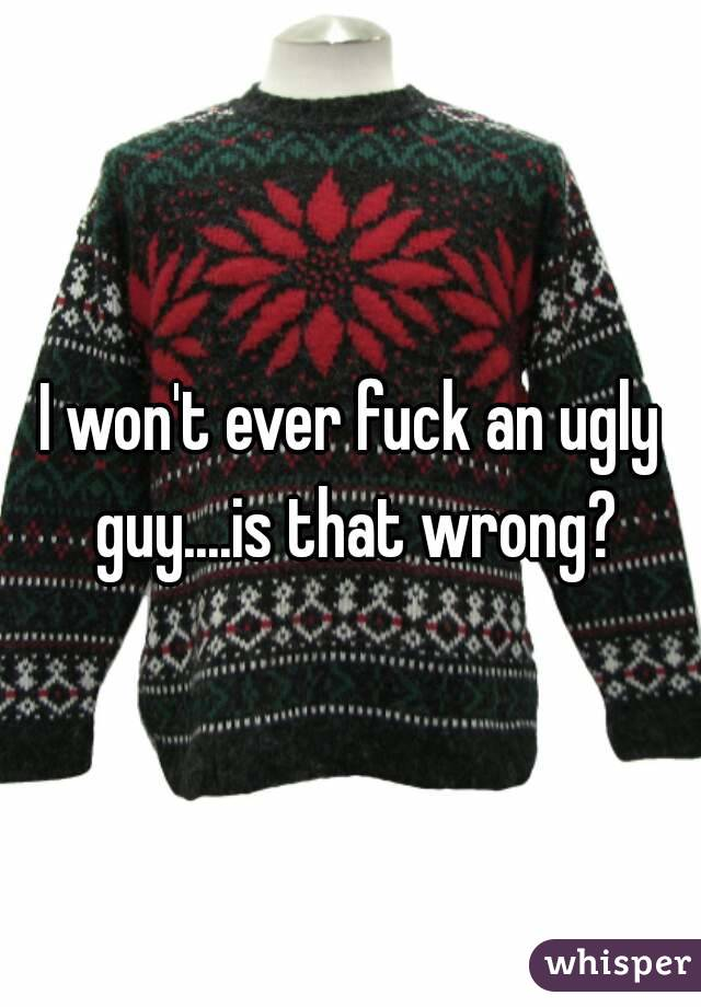I won't ever fuck an ugly guy....is that wrong?