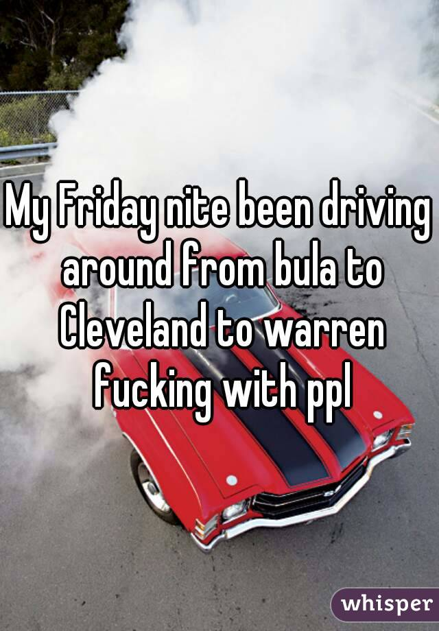 My Friday nite been driving around from bula to Cleveland to warren fucking with ppl
