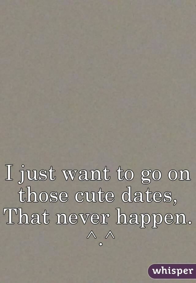 I just want to go on those cute dates,  That never happen. ^.^