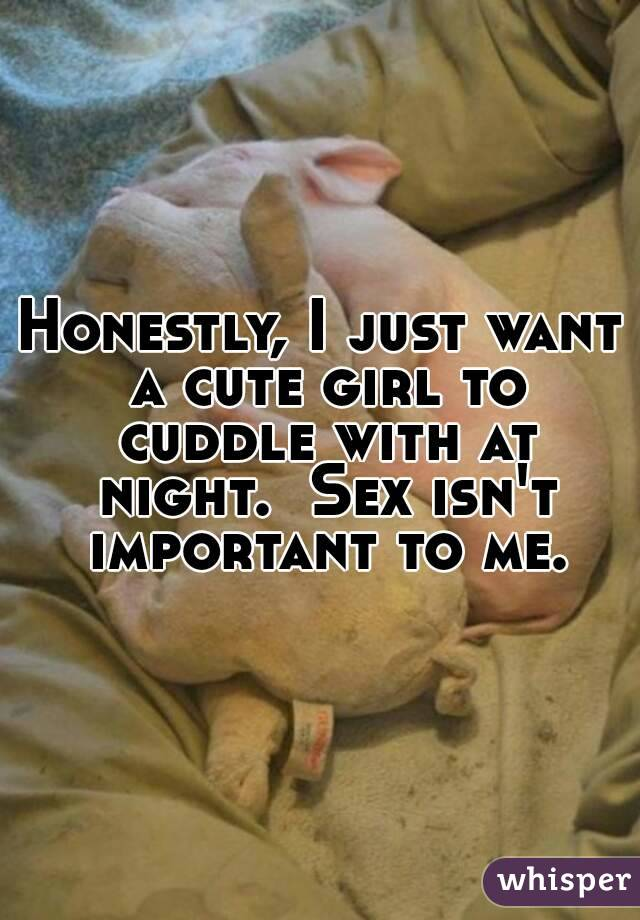 Honestly, I just want a cute girl to cuddle with at night.  Sex isn't important to me.