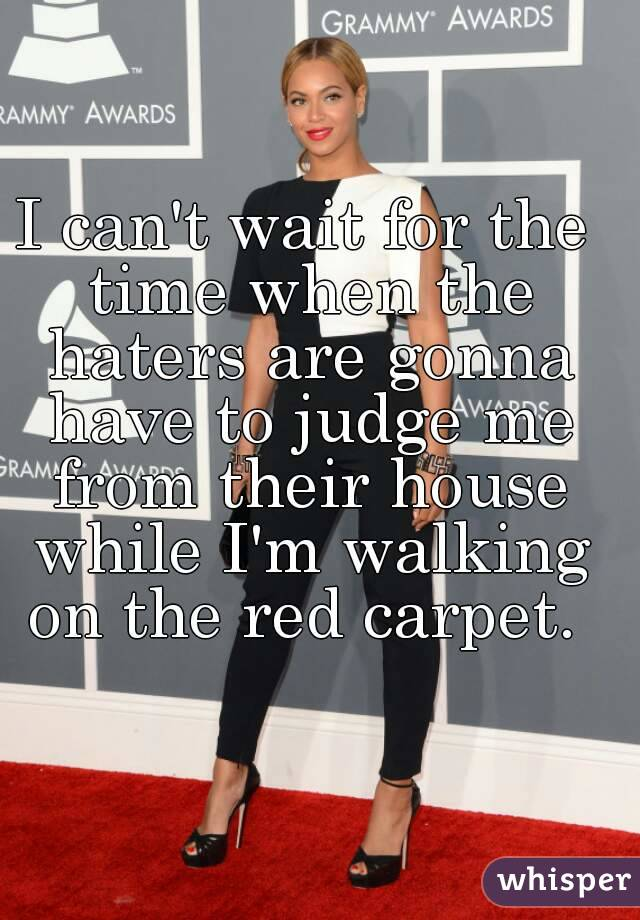 I can't wait for the time when the haters are gonna have to judge me from their house while I'm walking on the red carpet.