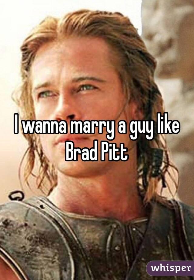 I wanna marry a guy like Brad Pitt