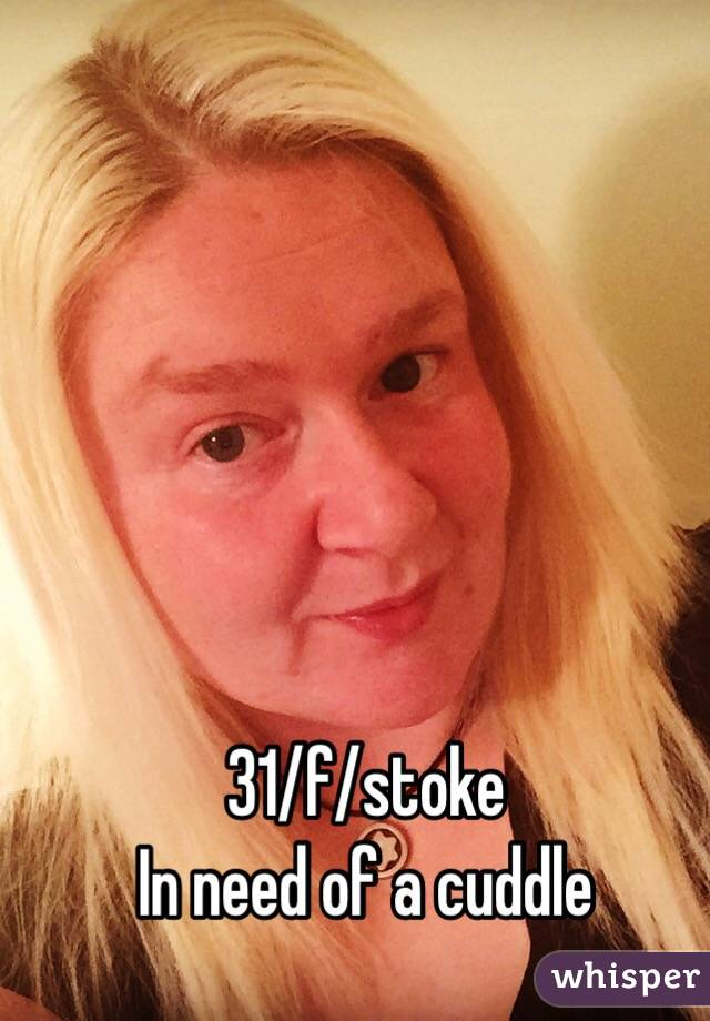 31/f/stoke In need of a cuddle