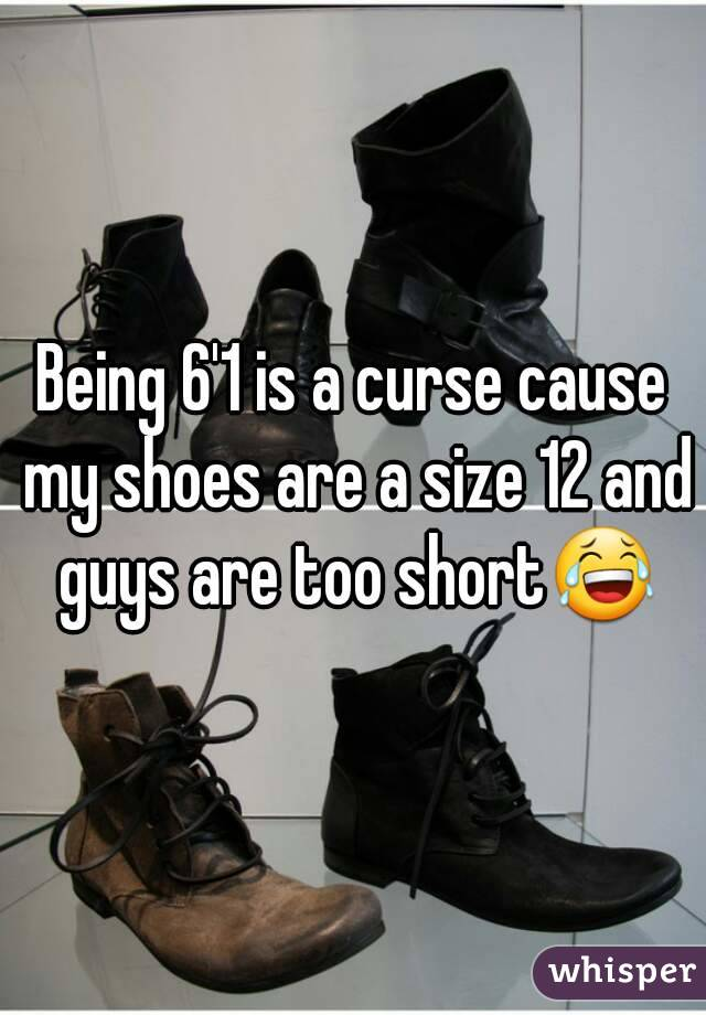 Being 6'1 is a curse cause my shoes are a size 12 and guys are too short😂