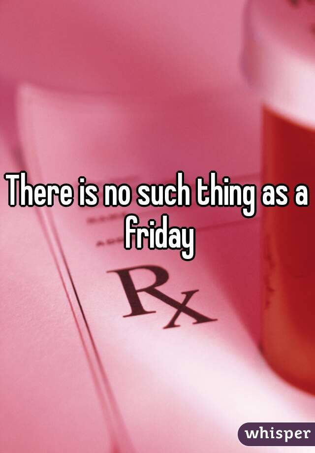 There is no such thing as a friday