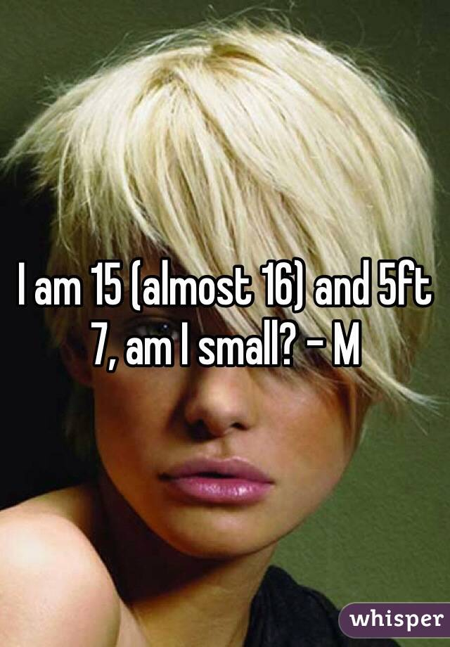 I am 15 (almost 16) and 5ft 7, am I small? - M