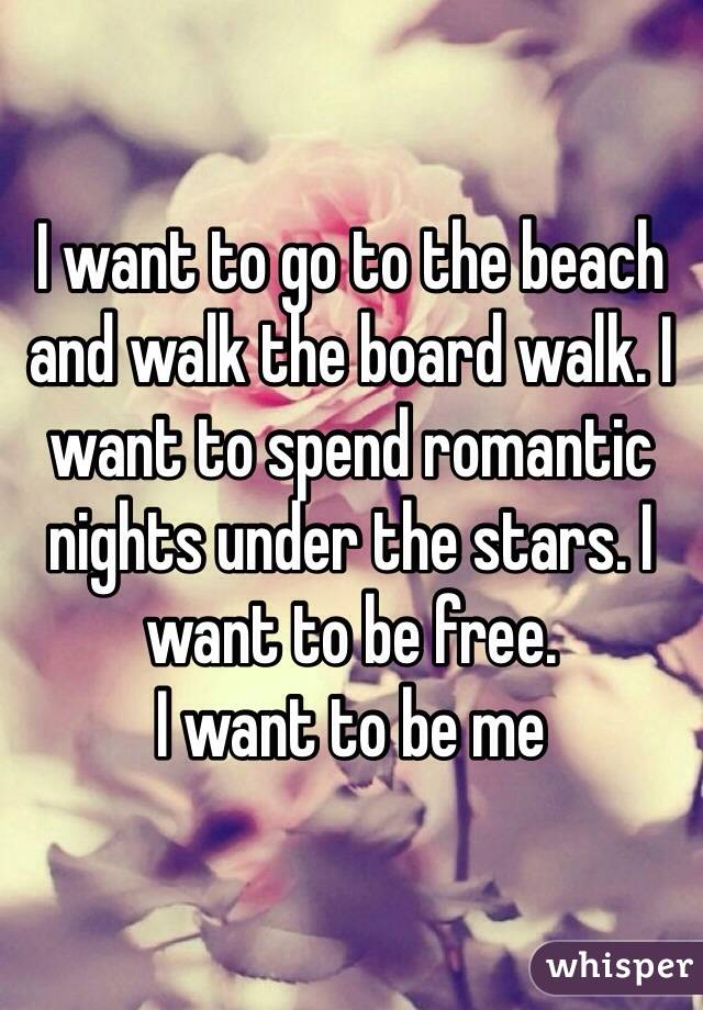 I want to go to the beach and walk the board walk. I want to spend romantic nights under the stars. I want to be free.  I want to be me