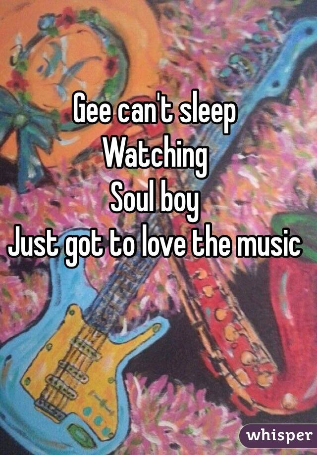 Gee can't sleep  Watching  Soul boy  Just got to love the music
