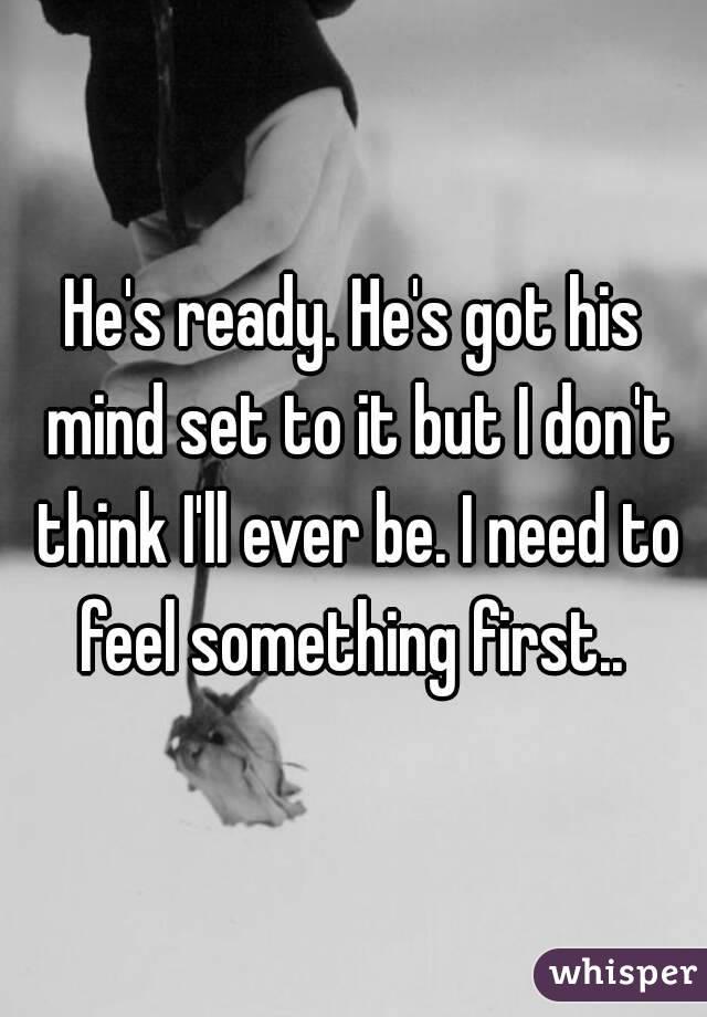 He's ready. He's got his mind set to it but I don't think I'll ever be. I need to feel something first..