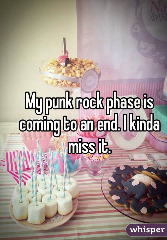 My punk rock phase is coming to an end. I kinda miss it.