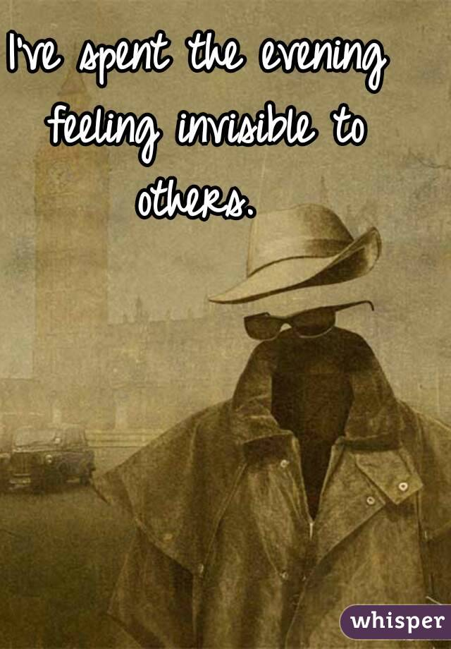 I've spent the evening feeling invisible to others.