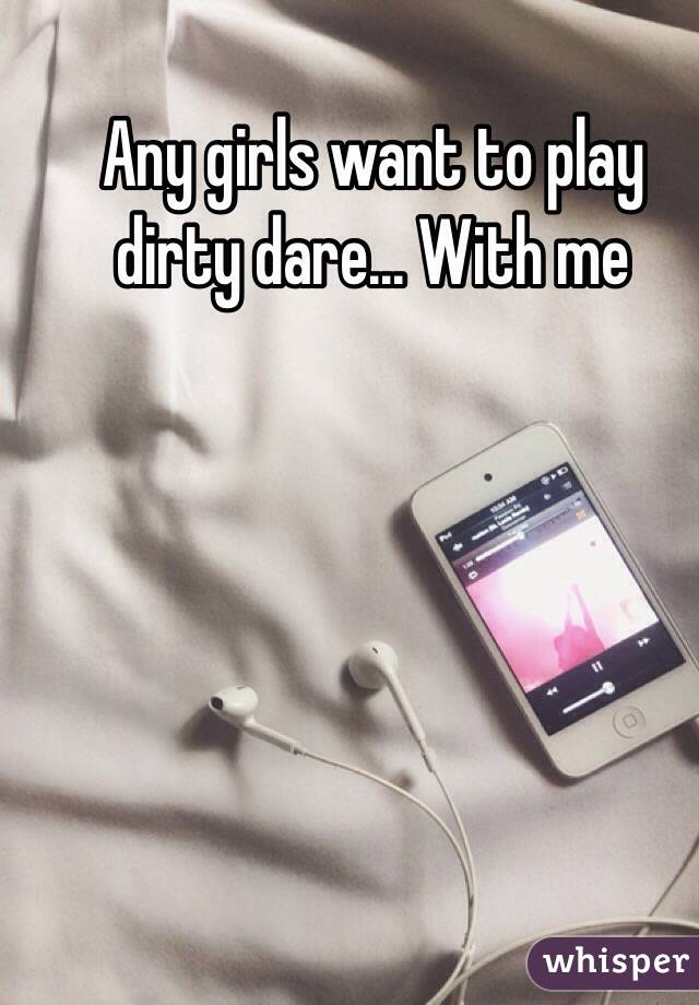 Any girls want to play dirty dare... With me