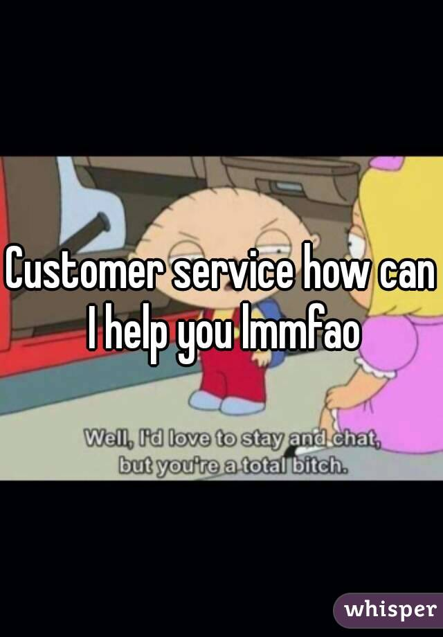 Customer service how can I help you lmmfao