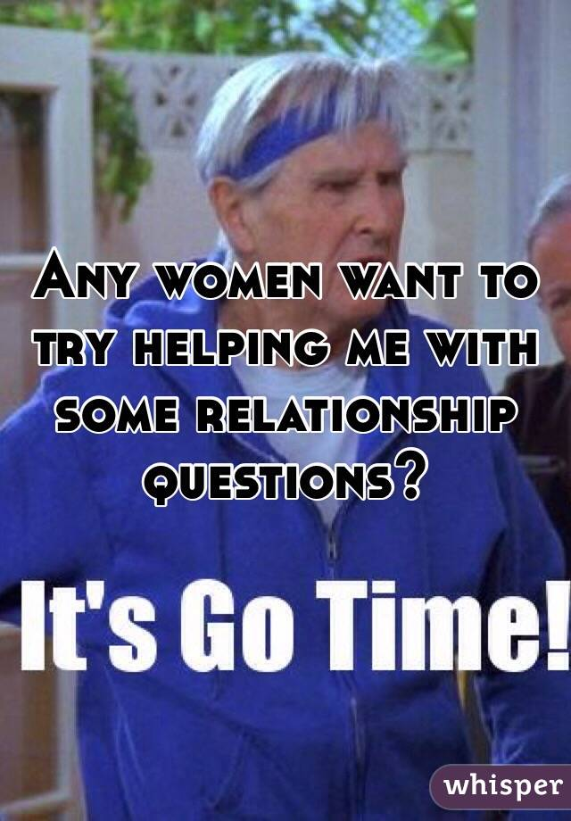 Any women want to try helping me with some relationship questions?