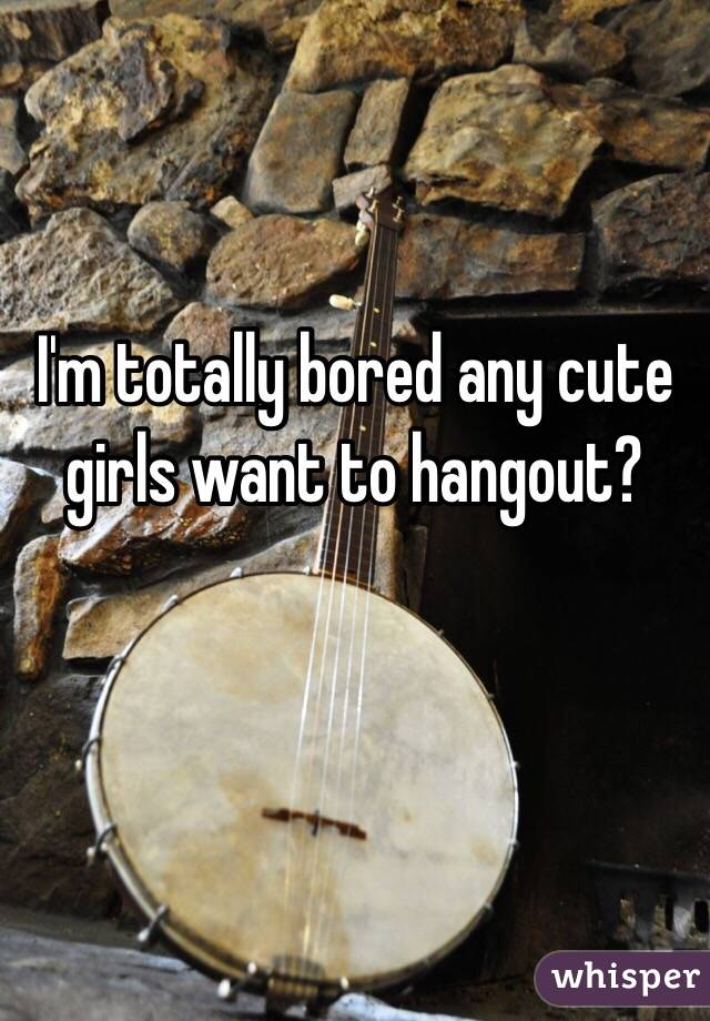 I'm totally bored any cute girls want to hangout?