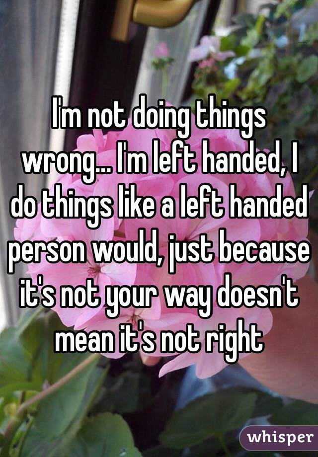 I'm not doing things wrong... I'm left handed, I do things like a left handed person would, just because it's not your way doesn't mean it's not right
