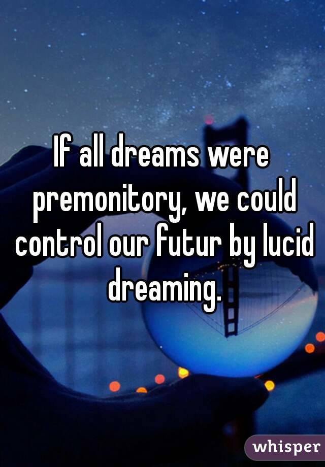 If all dreams were premonitory, we could control our futur by lucid dreaming.