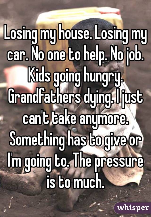 Losing my house. Losing my car. No one to help. No job. Kids going hungry. Grandfathers dying. I just can't take anymore. Something has to give or I'm going to. The pressure is to much.