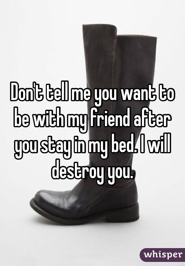 Don't tell me you want to be with my friend after you stay in my bed. I will destroy you.