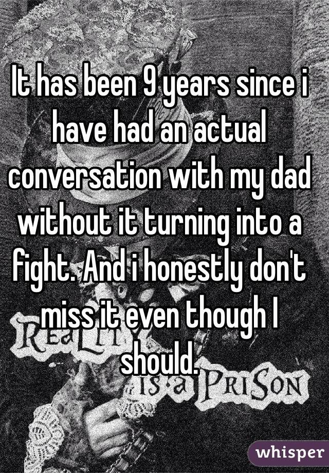 It has been 9 years since i have had an actual conversation with my dad without it turning into a fight. And i honestly don't miss it even though I should.