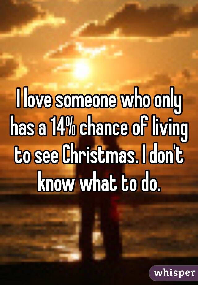 I love someone who only has a 14% chance of living to see Christmas. I don't know what to do.