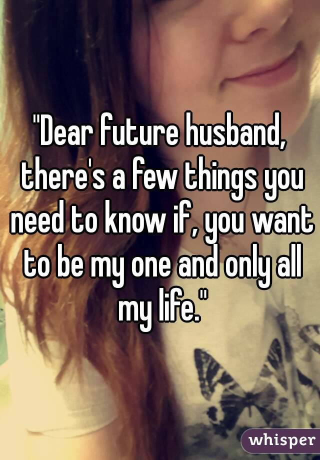 """""""Dear future husband, there's a few things you need to know if, you want to be my one and only all my life."""""""