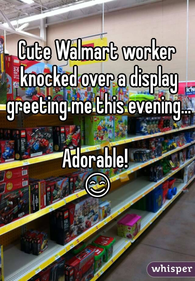 Cute Walmart worker knocked over a display greeting me this evening...  Adorable!  😊