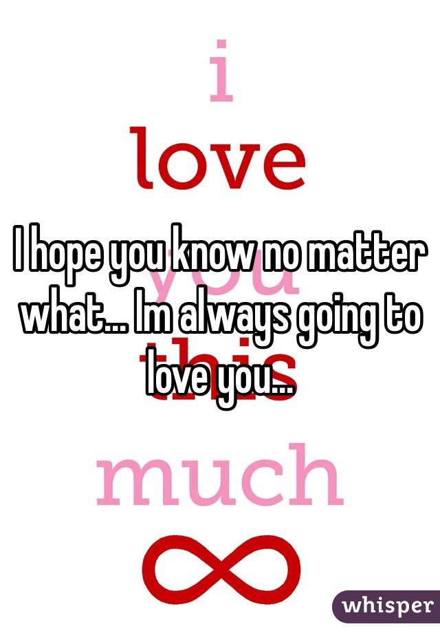 I hope you know no matter what... Im always going to love you...